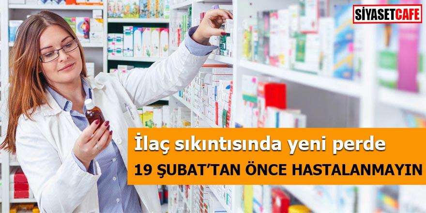 İlaç sıkıntısında yeni perde 19 Şubat'tan önce hastalanmayın