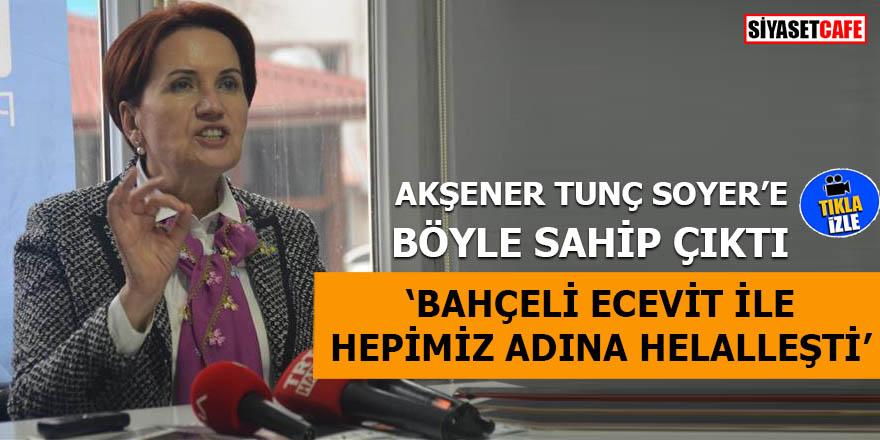 Akşener Tunç Soyer'e böyle sahip çıktı 'Bahçeli Ecevit ile hepimiz adına helalleşti'