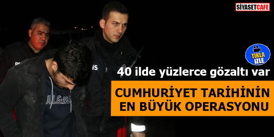 40 ilde yüzlerce gözaltı var Cumhuriyet tarihinin en büyük operasyonu