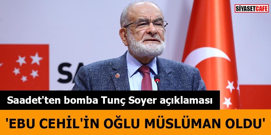 Saadet'ten bomba Tunç Soyer açıklaması 'Ebu Cehil'in oğlu müslüman oldu'