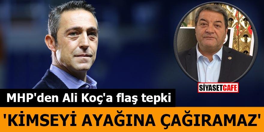 MHP'den Ali Koç'a flaş tepki 'Kimseyi ayağına çağıramaz'