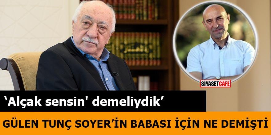 Gülen Tunç Soyer'in babası hakkında neler demiş