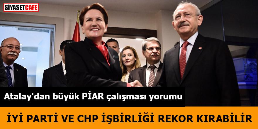 Atalay'dan büyük PİAR çalışması yorumu İYİ Parti - CHP işbirliği rekor kırabilir