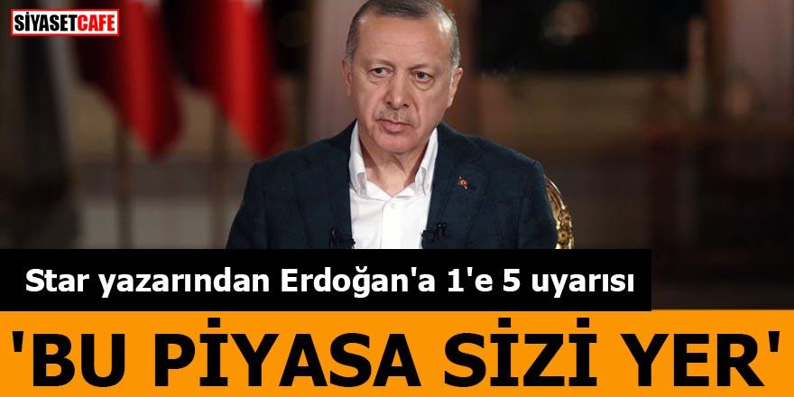 Star yazarından Erdoğan'a 1'e 5 uyarısı 'Sayın Erdoğan, bu piyasa sizi yer'