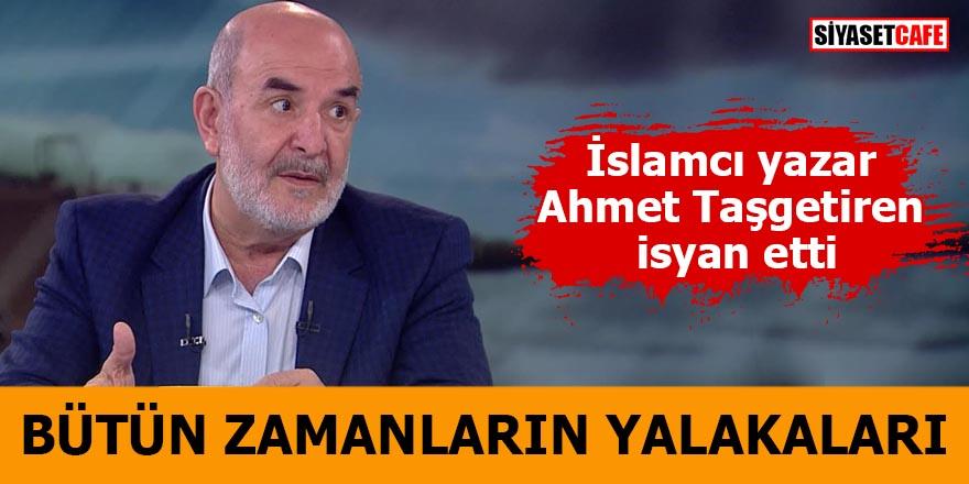 İslamcı yazar Ahmet Taşgetiren isyan etti  Bütün zamanların yalakaları
