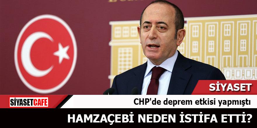 CHP'de deprem etkisi yapmıştı Hamzaçebi neden istifa etti?