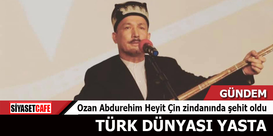 Ozan Abdurehim Heyit Çin zindanında şehit oldu: Türk dünyası yasta