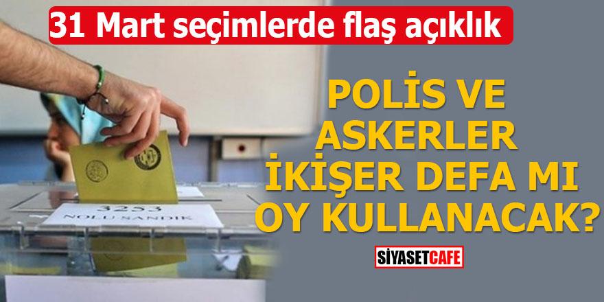 31 Mart seçimlerde flaş açıklık Polis ve askerler ikişer defa mı oy kullanacak?