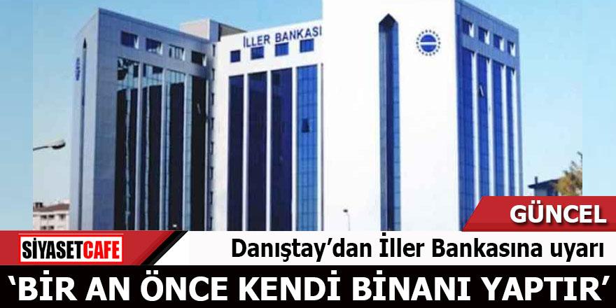 Danıştay'dan İller Bankasına uyarı 'Bir an önce kendi binanı yaptır'