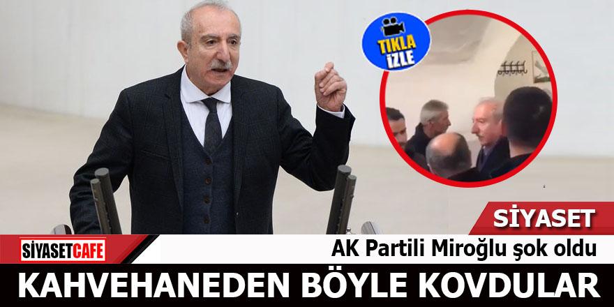 AK Partili Miroğlu şok oldu Kahvehaneden böyle kovdular
