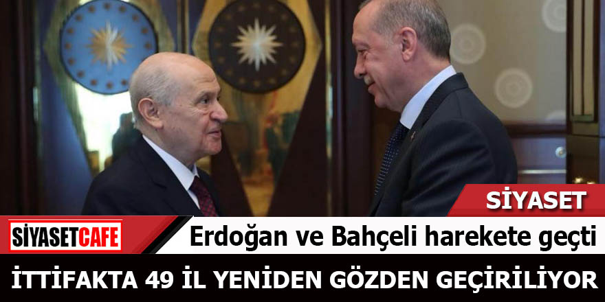 Erdoğan ve Bahçeli harekete geçti İttifakta 49 İl yeniden gözden geçiriliyor