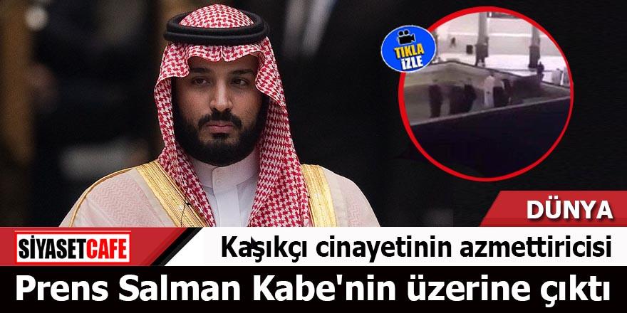 Kaşıkçı cinayetinin azmettiricisi Prens Salman Kabe'nin üzerine çıktı