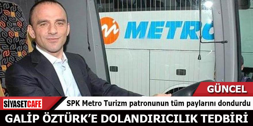 Galip Öztürk'e dolandırıcılık tedbiri SPK Metro Turizm patronunun tüm paylarını dondurdu
