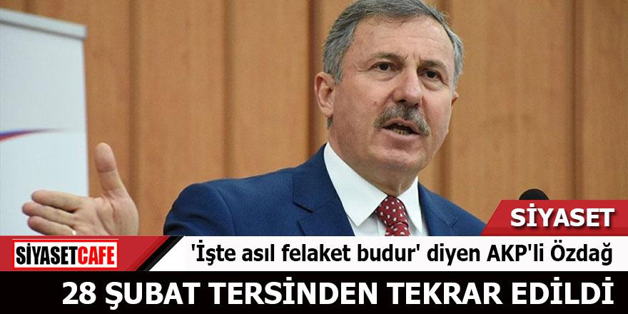 'İşte asıl felaket budur' diyen AKP'li Özdağ: 28 Şubat tersinden tekrar edildi