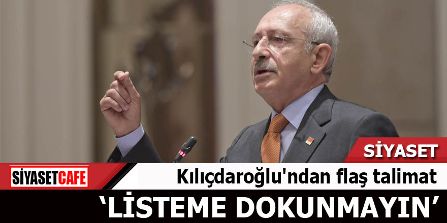 Kılıçdaroğlu'ndan flaş talimat Listeme dokunmayın