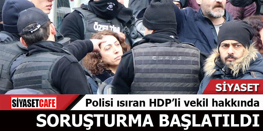 Polisi ısıran HDP'li vekil hakkında soruşturma başlatıldı