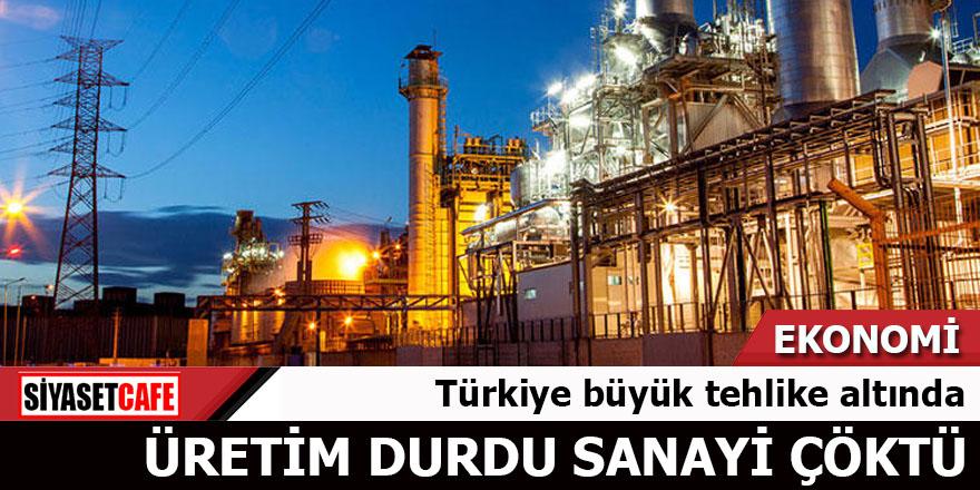 Türkiye tehlike altında Üretim durdu sanayi çöktü
