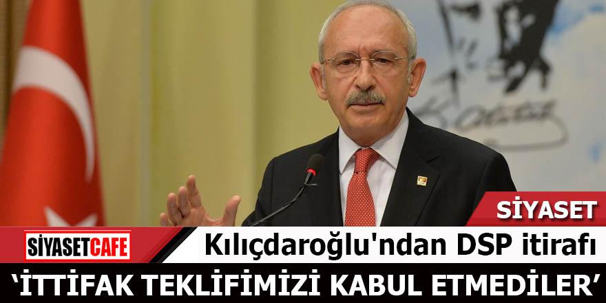 Kılıçdaroğlu'ndan DSP itirafı: İttifak teklifimizi kabul etmediler