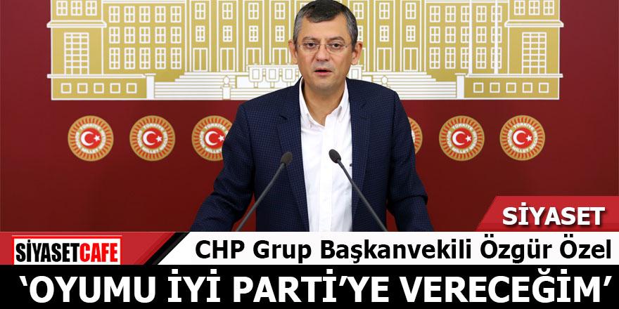 CHP'li Özgür Özel: Oyumu İYİ Parti'ye vereceğim