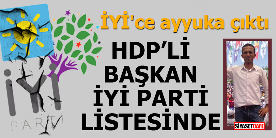 İYİ'ce ayyuka çıktı HDP'li başkan İYİ Parti listesinde
