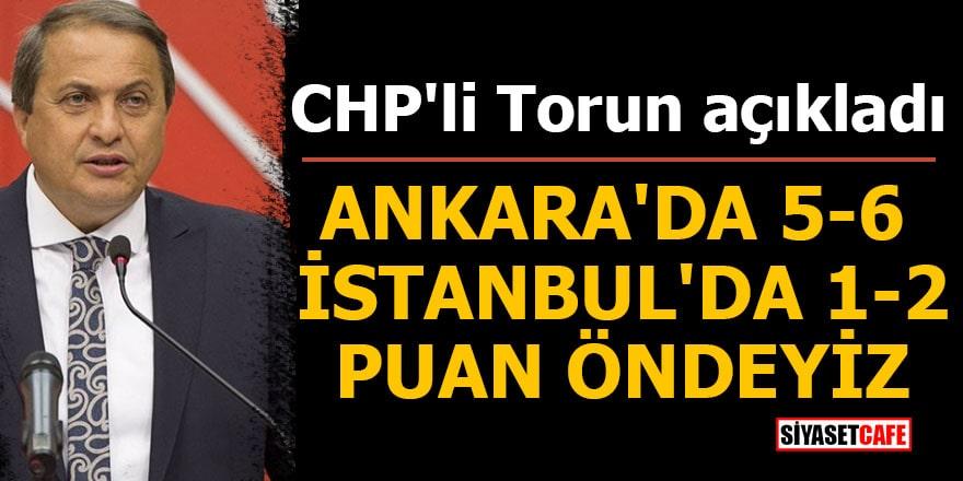 CHP'li Torun açıkladı: Ankara'da 5-6 İstanbul'da 1-2 puan öndeyiz