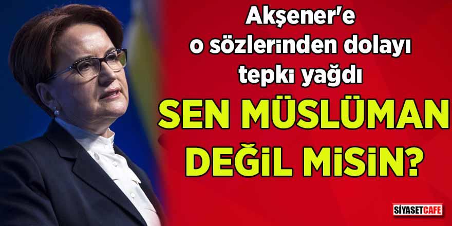 Akşener'in sözlerine tepki: Sen Müslüman değil misin?