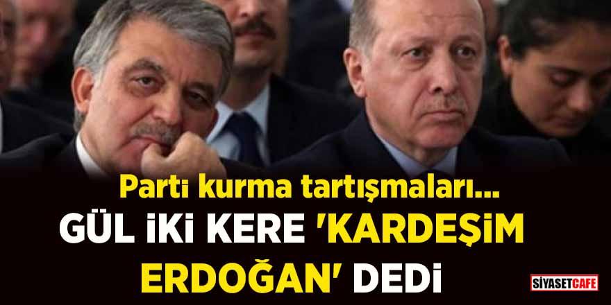 Parti kurma tartışmaları…Gül iki kere 'Kardeşim Erdoğan' dedi
