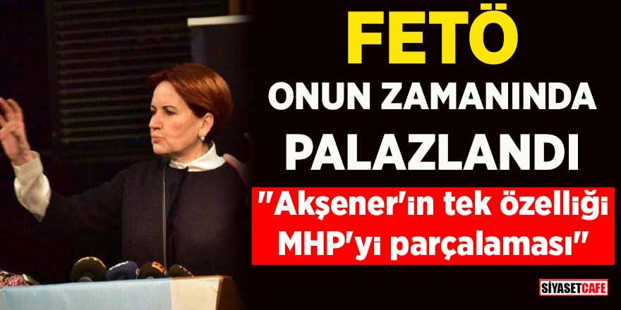 """FETÖ onun zamanında palazlandı: """"Akşener'in tek özelliği MHP'yi parçalaması"""""""