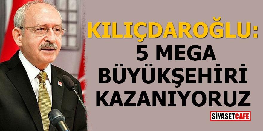 Kılıçdaroğlu: 5 mega büyükşehiri kazanıyoruz