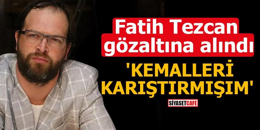 Fatih Tezcan gözaltına alındı 'Kemalleri karıştırmışım'