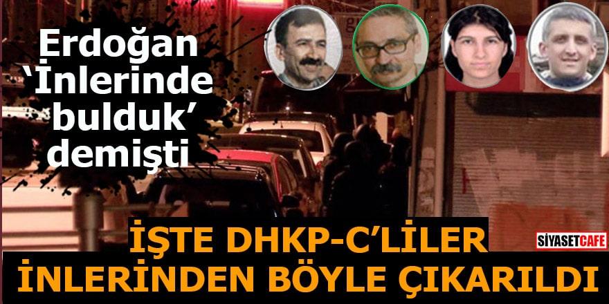 Erdoğan 'İnlerinde bulduk' demişti İşte DHKP-C'liler inlerinden böyle çıkarıldı