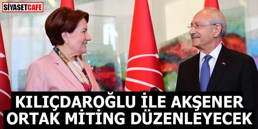 Kılıçdaroğlu ile Akşener 3 ilde ortak miting düzenleyecek