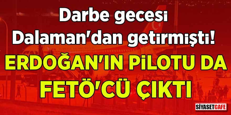 Darbe gecesi Dalaman'dan getirmişti! Erdoğan'ın pilotu da FETÖ'cü çıktı
