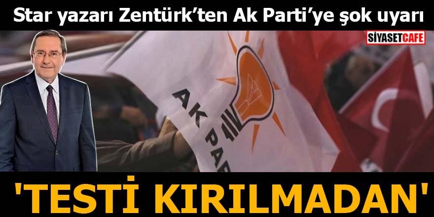 Star yazarı Zentürk'ten Ak Parti'ye şok uyarı 'Testi Kırılmadan'