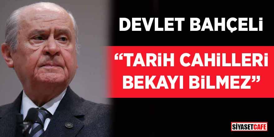 """Devlet Bahçeli: """"Tarih cahilleri bekayı bilmez"""""""