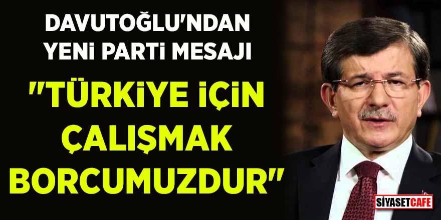 """Davutoğlu'ndan yeni parti mesajı: """"Türkiye için çalışmak borcumuzdur"""""""