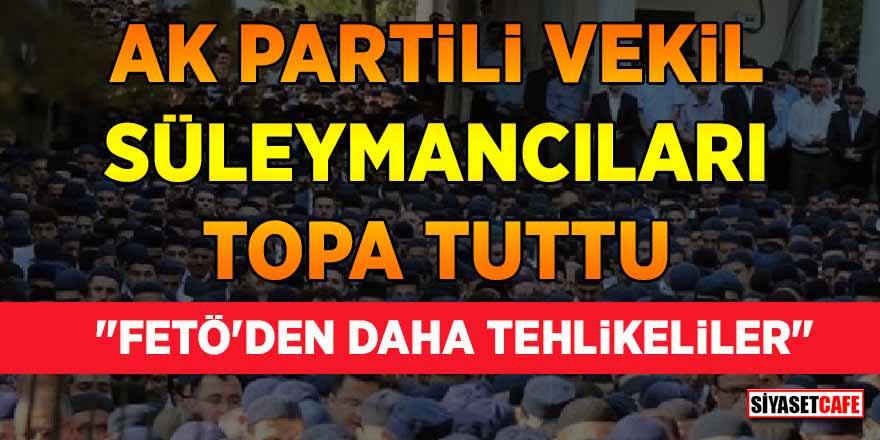 """AK Partili vekil Süleymancıları topa tuttu: """"FETÖ'den daha tehlikeliler"""""""
