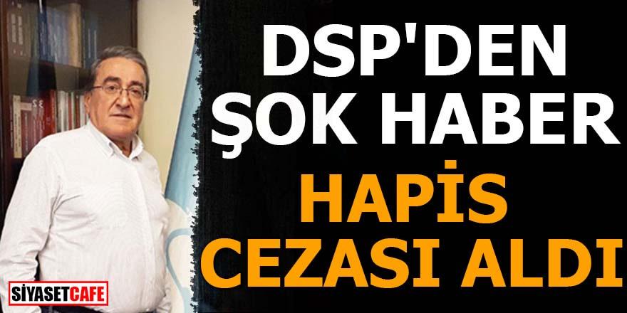 DSP'den şok haber Hapis cezası aldı