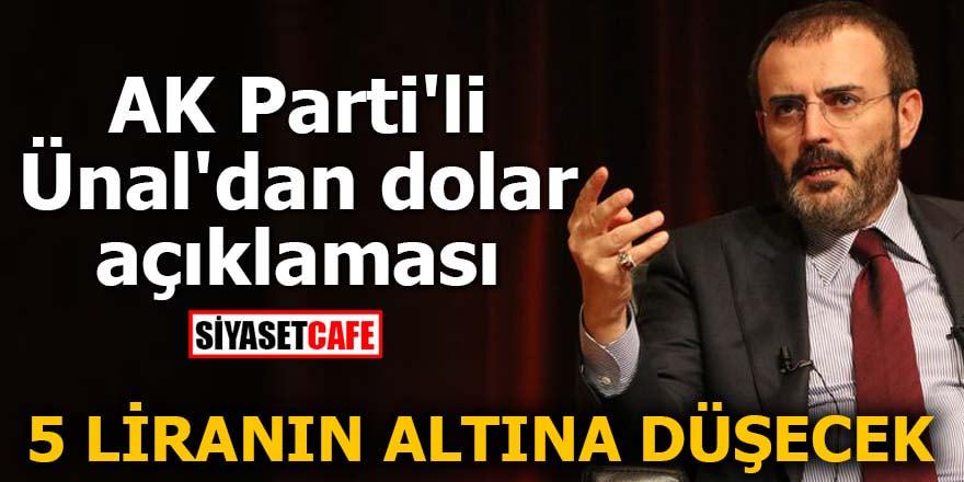 AK Parti'li Ünal'dan dolar açıklaması: 5 liranın altına düşecek