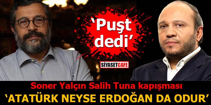 Soner Yalçın Salih Tuna kapışması 'Atatürk neyse Erdoğan'da odur'