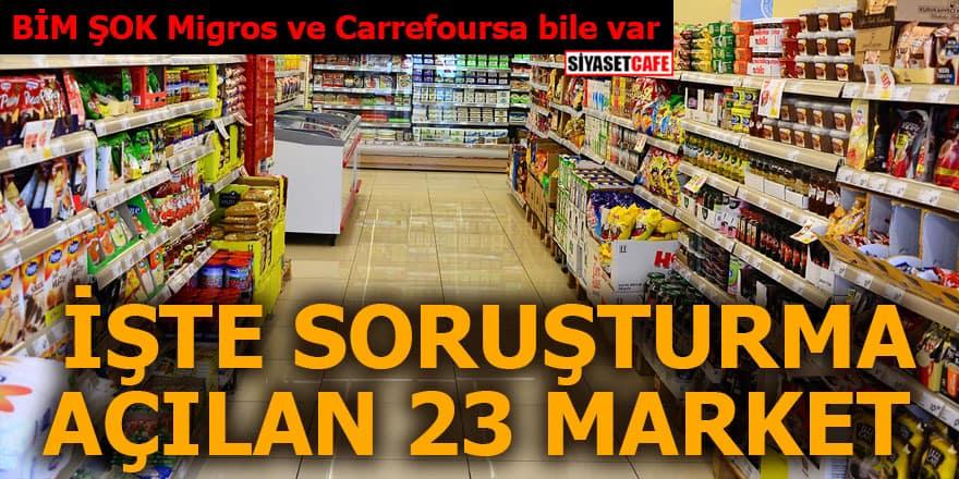 BİM ŞOK Migros ve Carrefoursa bile var İşte soruşturma açılan 23 market