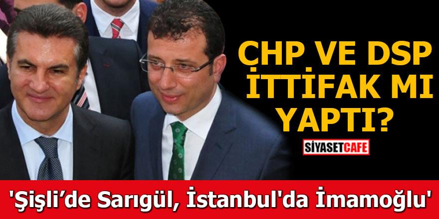 CHP ile DSP ittifak mı yaptı ? 'Şişli'de Sarıgül İstanbul'da İmamoğlu'