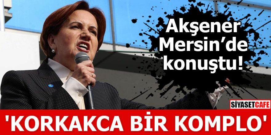 Akşener Mersin'de konuştu 'Namertçe korkakça bir komplo'