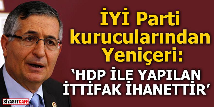 İYİ Parti kurucularından Yeniçeri: HDP ile yapılan ittifak ihanettir