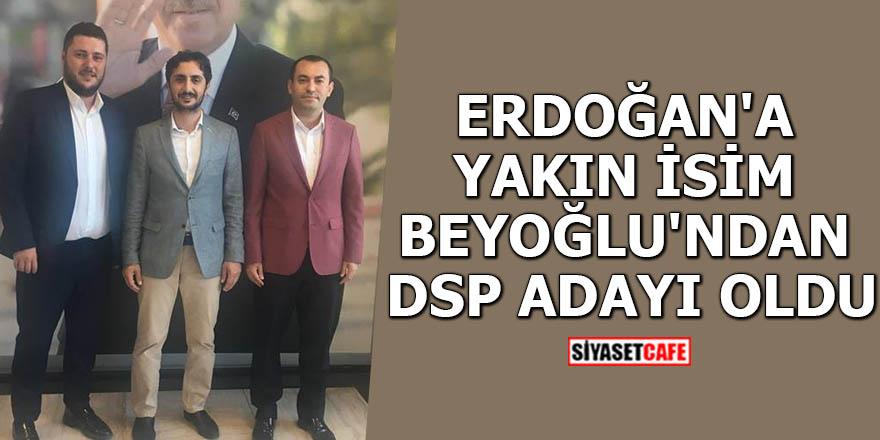 Erdoğan'a yakın isim Beyoğlu'ndan DSP adayı oldu