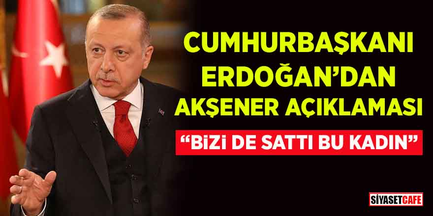 """Cumhurbaşkanı Erdoğan'dan Meral Akşener açıklaması: """"Bizi de sattı bu kadın"""""""
