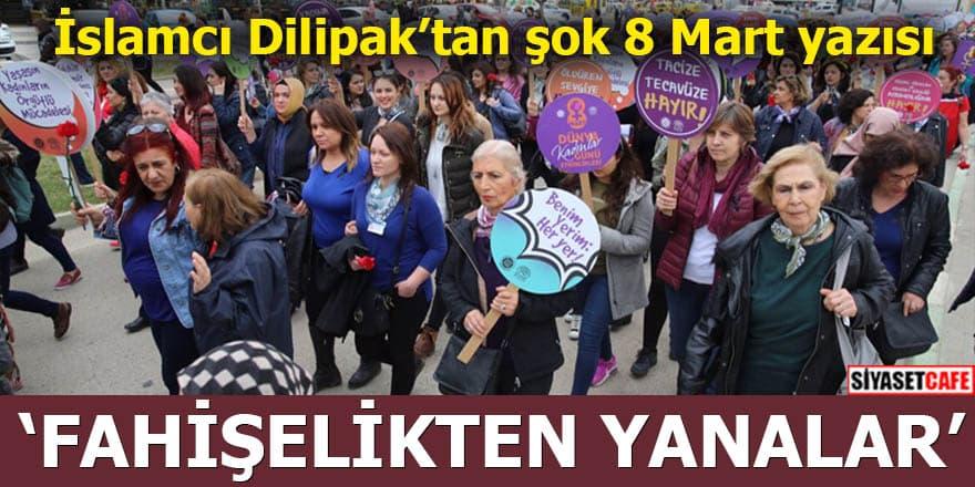 İslamcı Dilipak'tan şok 8 Mart yazısı: Fahişelikten yanalar
