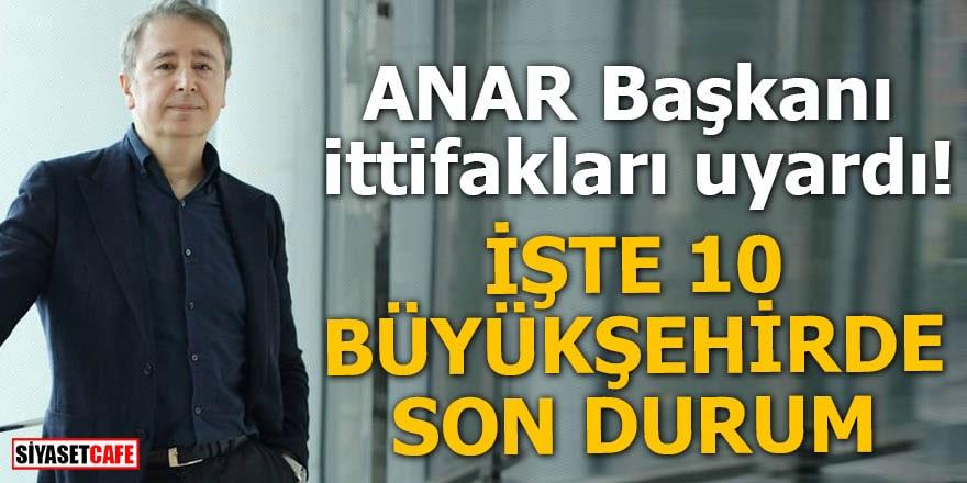 ANAR Başkanı ittifakları uyardı İşte 10 Büyükşehirde son durum