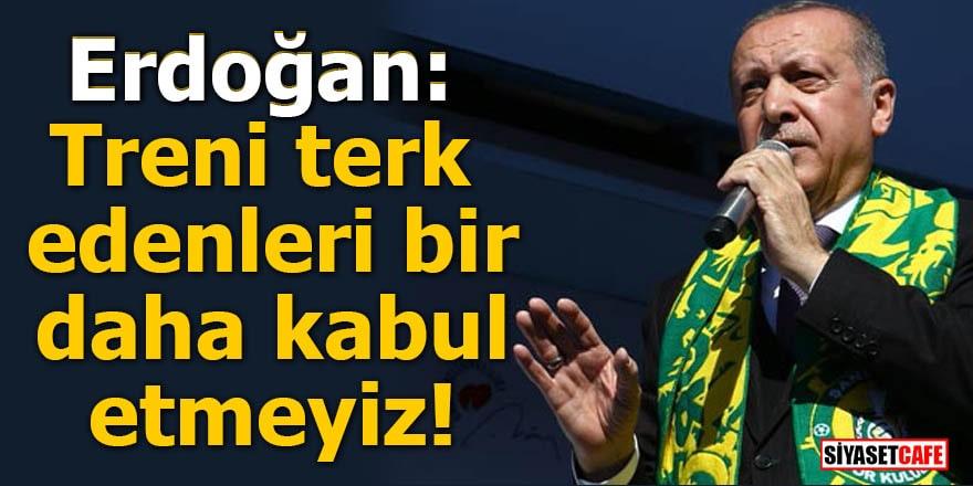 Erdoğan: Treni terk edenleri bir daha kabul etmeyiz