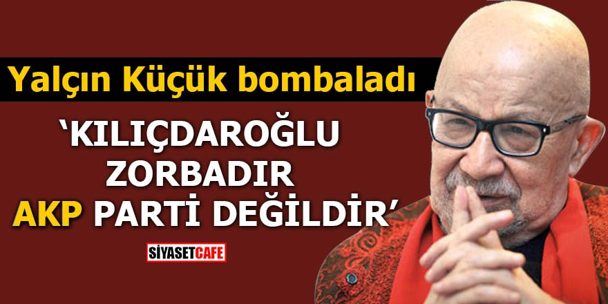 Yalçın Küçük bombaladı 'Kılıçdaroğlu zorbadır AKP parti değildir'